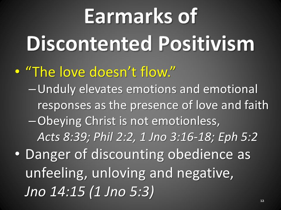 The love doesn't flow. The love doesn't flow. – Unduly elevates emotions and emotional responses as the presence of love and faith – Obeying Christ is not emotionless, Acts 8:39; Phil 2:2, 1 Jno 3:16-18; Eph 5:2 Danger of discounting obedience as unfeeling, unloving and negative, Jno 14:15 (1 Jno 5:3) Danger of discounting obedience as unfeeling, unloving and negative, Jno 14:15 (1 Jno 5:3) 12