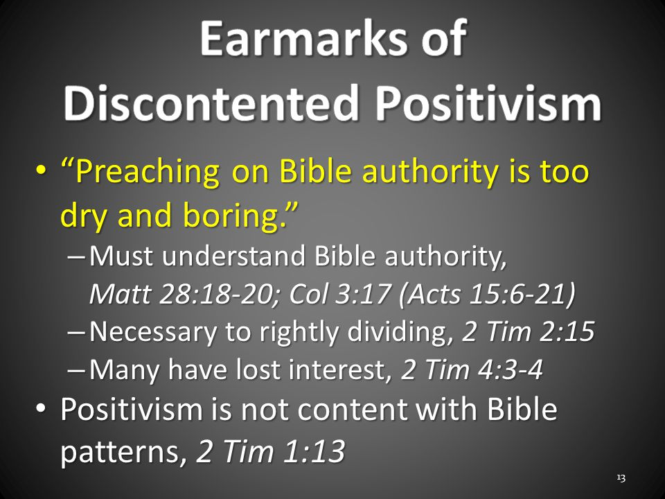 Preaching on Bible authority is too dry and boring. Preaching on Bible authority is too dry and boring. – Must understand Bible authority, Matt 28:18-20; Col 3:17 (Acts 15:6-21) – Necessary to rightly dividing, 2 Tim 2:15 – Many have lost interest, 2 Tim 4:3-4 Positivism is not content with Bible patterns, 2 Tim 1:13 Positivism is not content with Bible patterns, 2 Tim 1:13 13