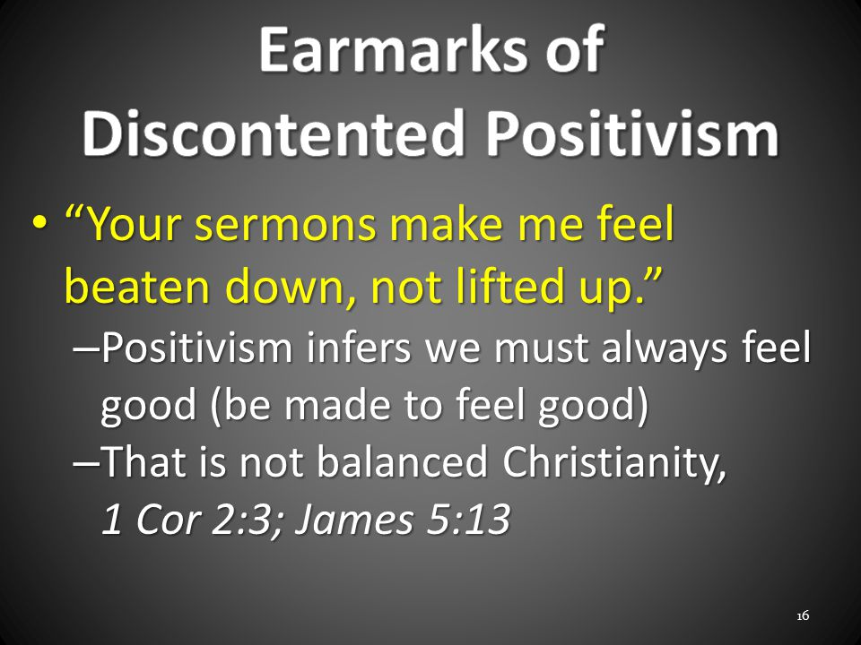 Your sermons make me feel beaten down, not lifted up. Your sermons make me feel beaten down, not lifted up. – Positivism infers we must always feel good (be made to feel good) – That is not balanced Christianity, 1 Cor 2:3; James 5:13 16
