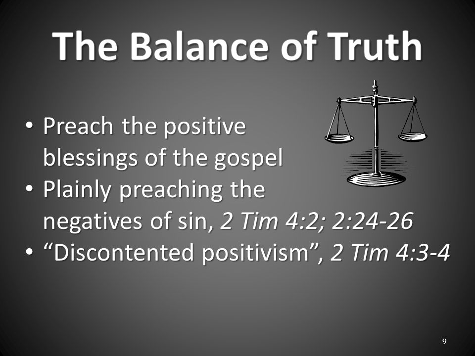 Preach the positive blessings of the gospel Preach the positive blessings of the gospel Plainly preaching the negatives of sin, 2 Tim 4:2; 2:24-26 Plainly preaching the negatives of sin, 2 Tim 4:2; 2:24-26 Discontented positivism , 2 Tim 4:3-4 Discontented positivism , 2 Tim 4:3-4 9