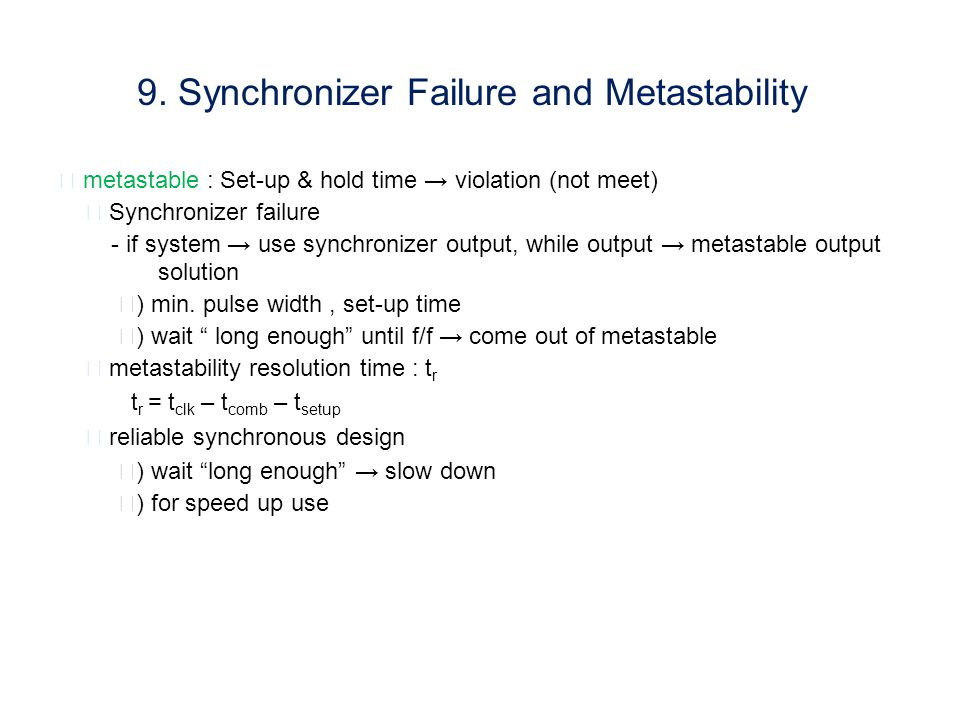 ▶ metastable : Set-up & hold time → violation (not meet) ▶ Synchronizer failure - if system → use synchronizer output, while output → metastable output solution ⅰ ) min.