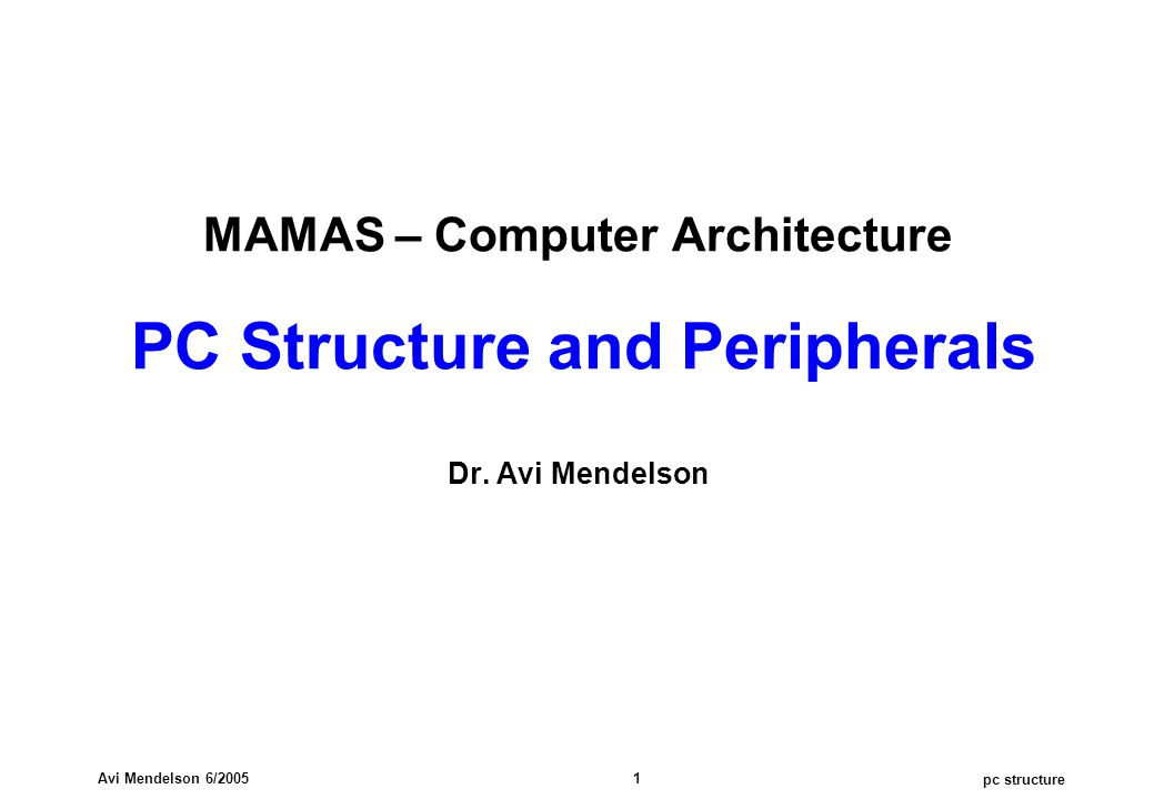 pc structure Avi Mendelson 6/2005 1 MAMAS – Computer Architecture PC Structure and Peripherals Dr. Avi Mendelson