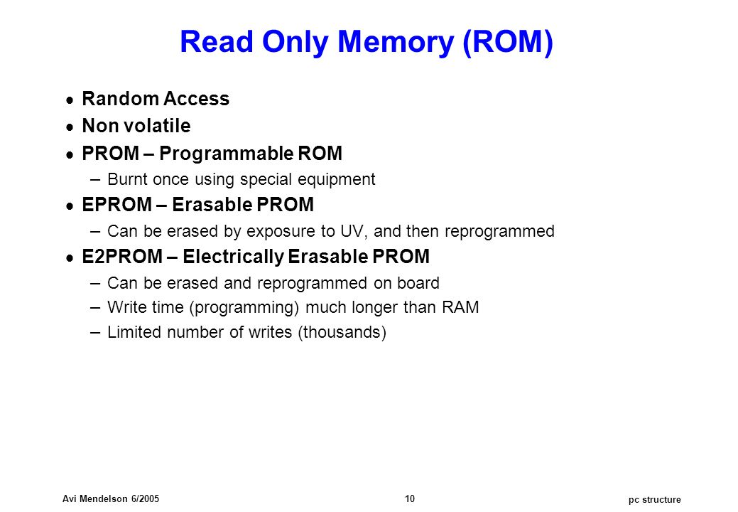 pc structure Avi Mendelson 6/2005 10 Read Only Memory (ROM)  Random Access  Non volatile  PROM – Programmable ROM – Burnt once using special equipment  EPROM – Erasable PROM – Can be erased by exposure to UV, and then reprogrammed  E2PROM – Electrically Erasable PROM – Can be erased and reprogrammed on board – Write time (programming) much longer than RAM – Limited number of writes (thousands)