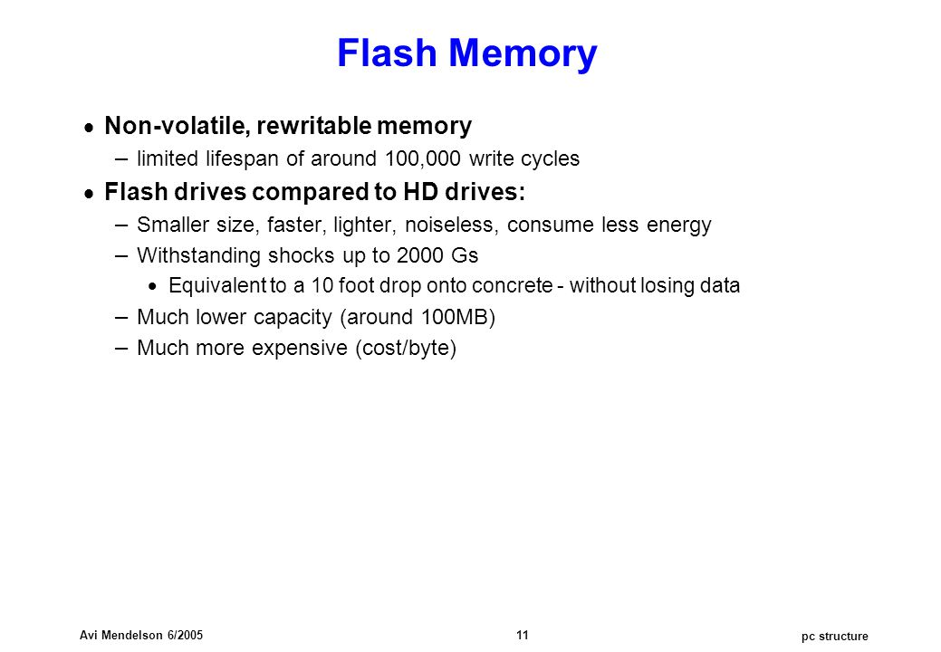 pc structure Avi Mendelson 6/2005 11 Flash Memory  Non-volatile, rewritable memory – limited lifespan of around 100,000 write cycles  Flash drives c