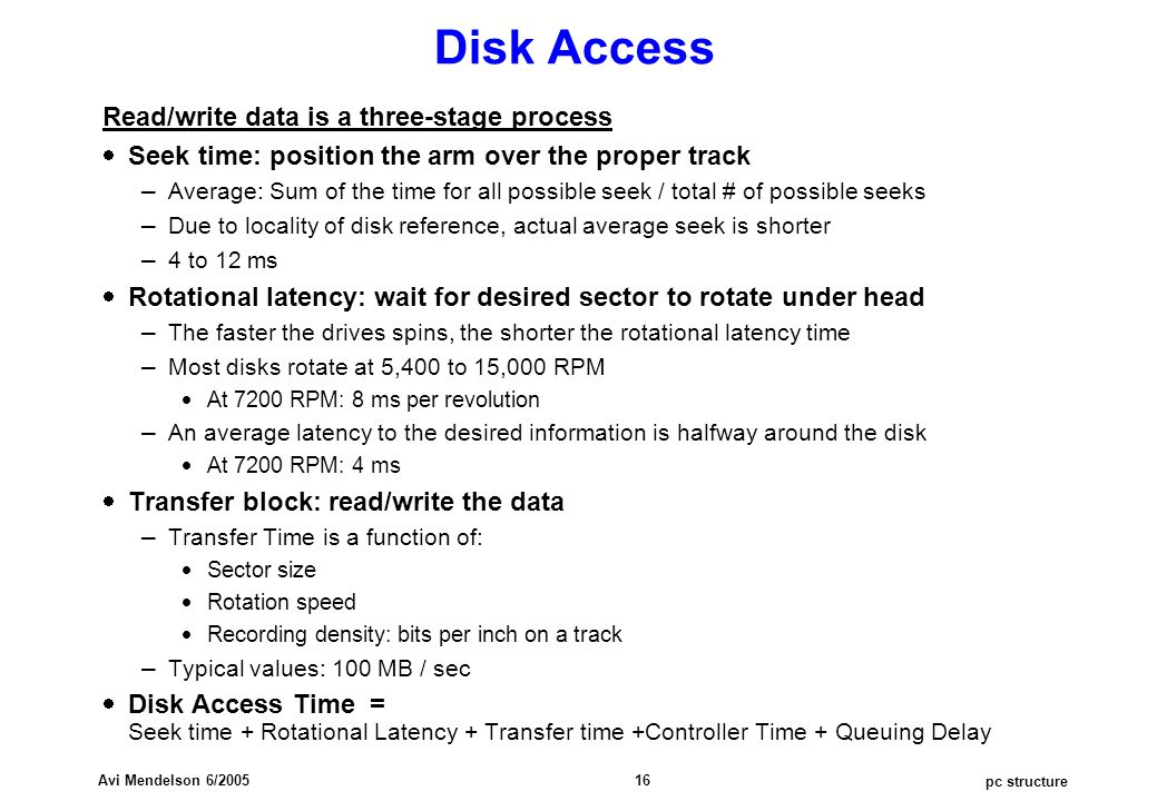 pc structure Avi Mendelson 6/2005 16 Disk Access Read/write data is a three-stage process  Seek time: position the arm over the proper track – Average: Sum of the time for all possible seek / total # of possible seeks – Due to locality of disk reference, actual average seek is shorter – 4 to 12 ms  Rotational latency: wait for desired sector to rotate under head – The faster the drives spins, the shorter the rotational latency time – Most disks rotate at 5,400 to 15,000 RPM  At 7200 RPM: 8 ms per revolution – An average latency to the desired information is halfway around the disk  At 7200 RPM: 4 ms  Transfer block: read/write the data – Transfer Time is a function of:  Sector size  Rotation speed  Recording density: bits per inch on a track – Typical values: 100 MB / sec  Disk Access Time = Seek time + Rotational Latency + Transfer time +Controller Time + Queuing Delay