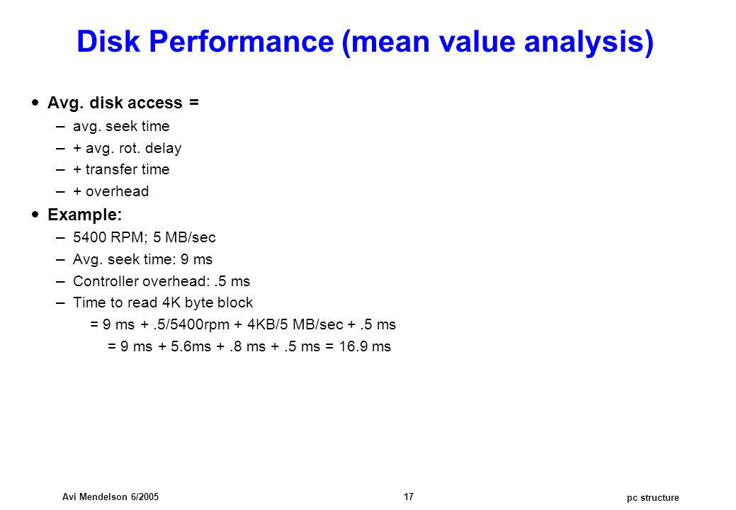 pc structure Avi Mendelson 6/2005 17 Disk Performance (mean value analysis)  Avg. disk access = – avg. seek time – + avg. rot. delay – + transfer tim