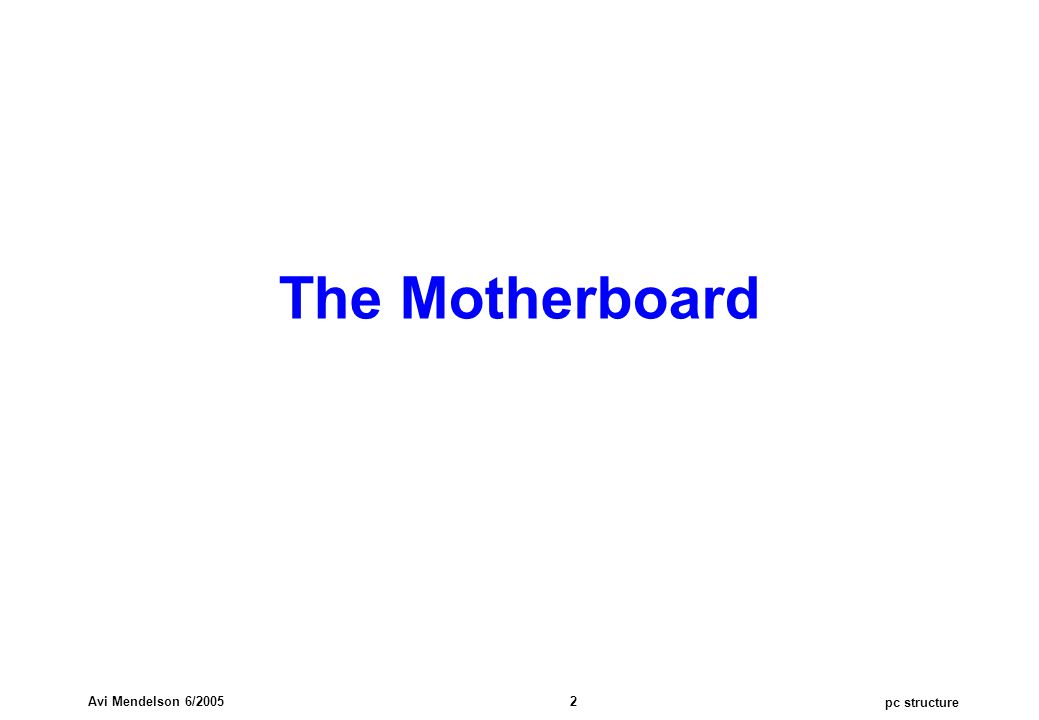 pc structure Avi Mendelson 6/2005 2 The Motherboard