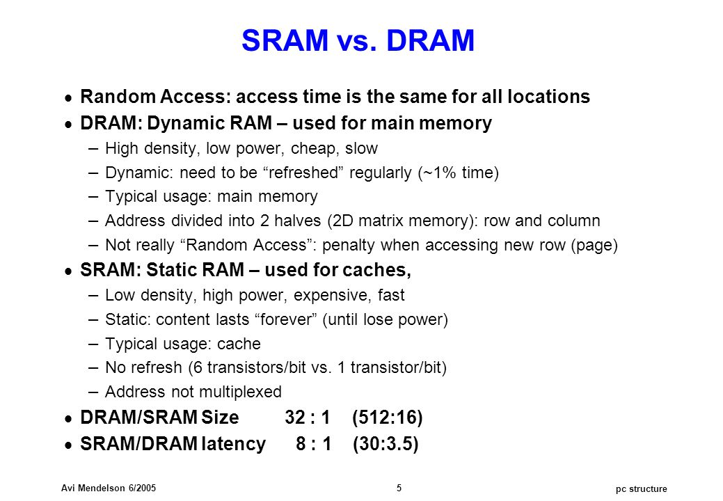 pc structure Avi Mendelson 6/2005 5 SRAM vs. DRAM  Random Access: access time is the same for all locations  DRAM: Dynamic RAM – used for main memor