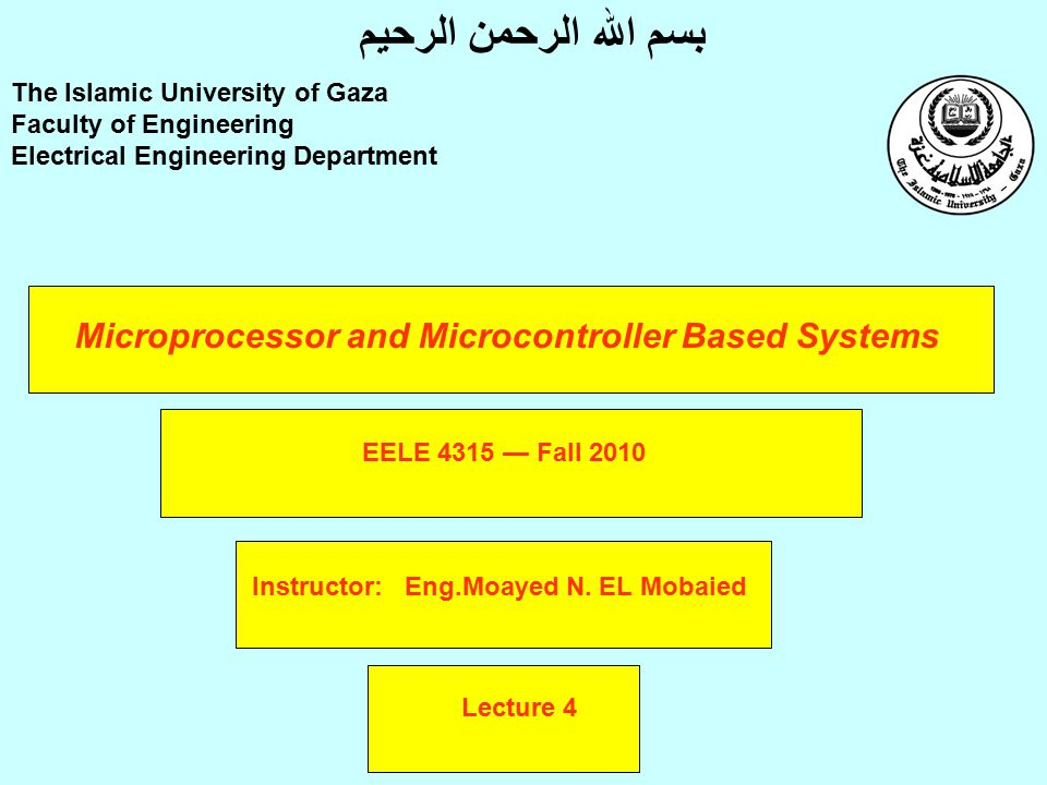 Microprocessor and Microcontroller Based Systems Instructor: Eng.Moayed N. EL Mobaied The Islamic University of Gaza Faculty of Engineering Electrical