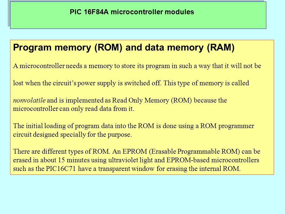 PIC 16F84A microcontroller modules Program memory (ROM) and data memory (RAM) A microcontroller needs a memory to store its program in such a way that