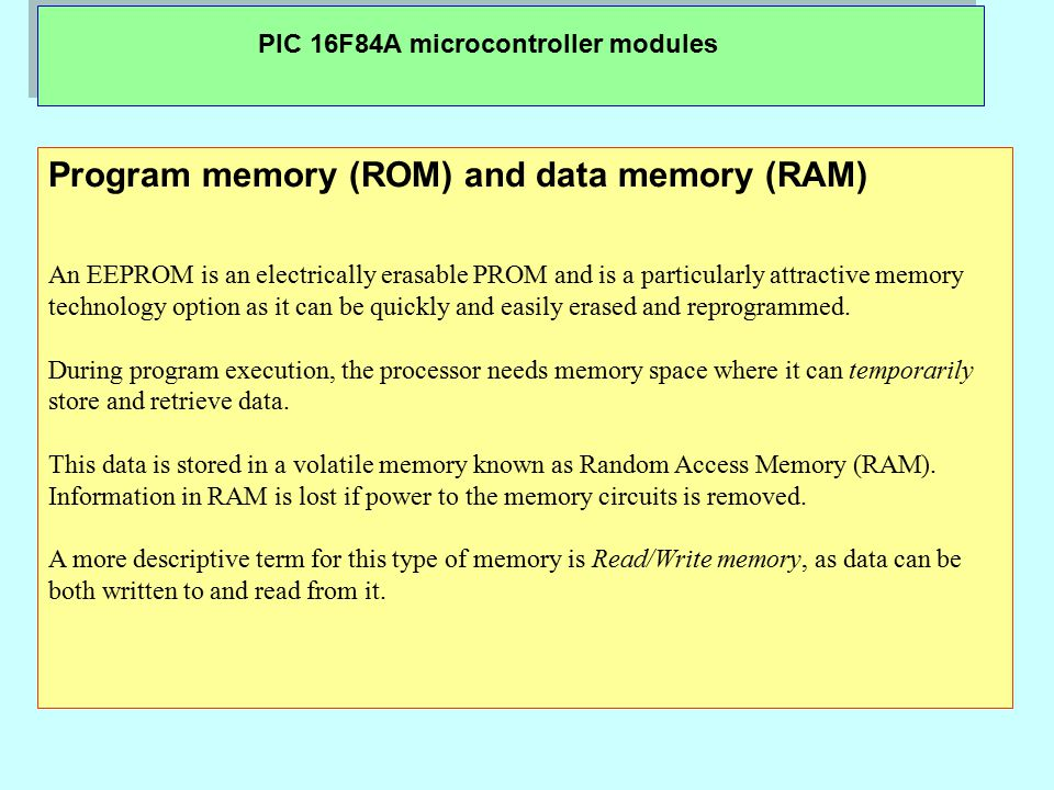 PIC 16F84A microcontroller modules Program memory (ROM) and data memory (RAM) An EEPROM is an electrically erasable PROM and is a particularly attractive memory technology option as it can be quickly and easily erased and reprogrammed.