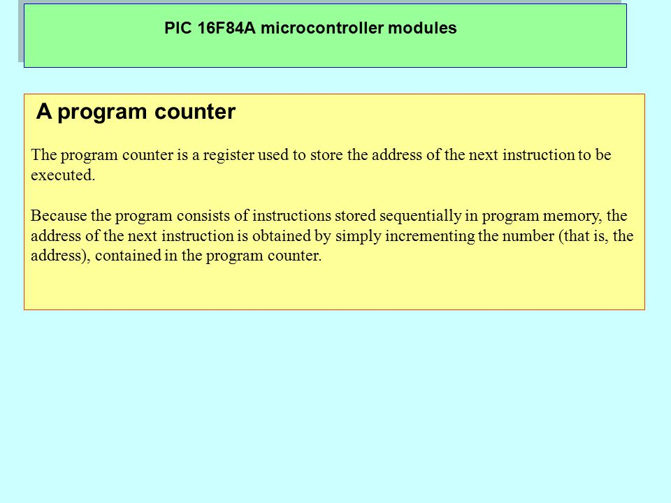 PIC 16F84A microcontroller modules A program counter The program counter is a register used to store the address of the next instruction to be execute
