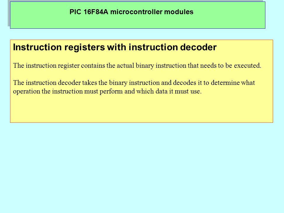 PIC 16F84A microcontroller modules Instruction registers with instruction decoder The instruction register contains the actual binary instruction that
