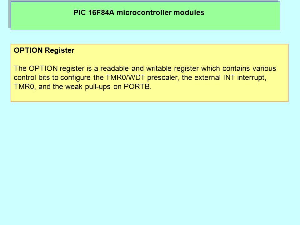 PIC 16F84A microcontroller modules OPTION Register The OPTION register is a readable and writable register which contains various control bits to configure the TMR0/WDT prescaler, the external INT interrupt, TMR0, and the weak pull-ups on PORTB.