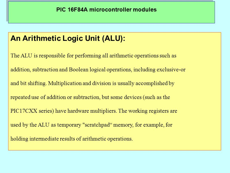 PIC 16F84A microcontroller modules An Arithmetic Logic Unit (ALU): The ALU is responsible for performing all arithmetic operations such as addition, subtraction and Boolean logical operations, including exclusive-or and bit shifting.