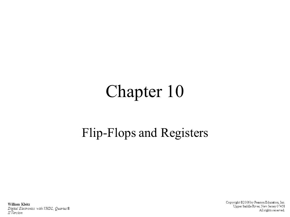 Chapter 10 Flip-Flops and Registers Copyright ©2006 by Pearson Education, Inc. Upper Saddle River, New Jersey 07458 All rights reserved. William Kleit