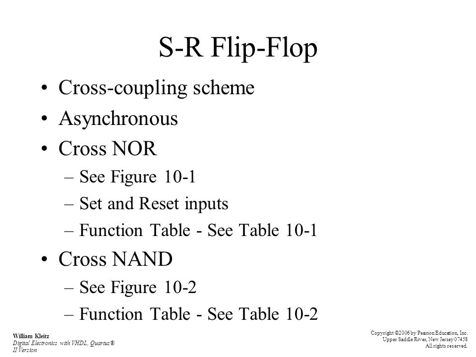 S-R Flip-Flop Cross-coupling scheme Asynchronous Cross NOR –See Figure 10-1 –Set and Reset inputs –Function Table - See Table 10-1 Cross NAND –See Fig