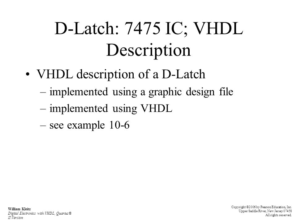 D-Latch: 7475 IC; VHDL Description VHDL description of a D-Latch –implemented using a graphic design file –implemented using VHDL –see example 10-6 Co