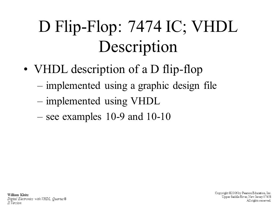 D Flip-Flop: 7474 IC; VHDL Description VHDL description of a D flip-flop –implemented using a graphic design file –implemented using VHDL –see example