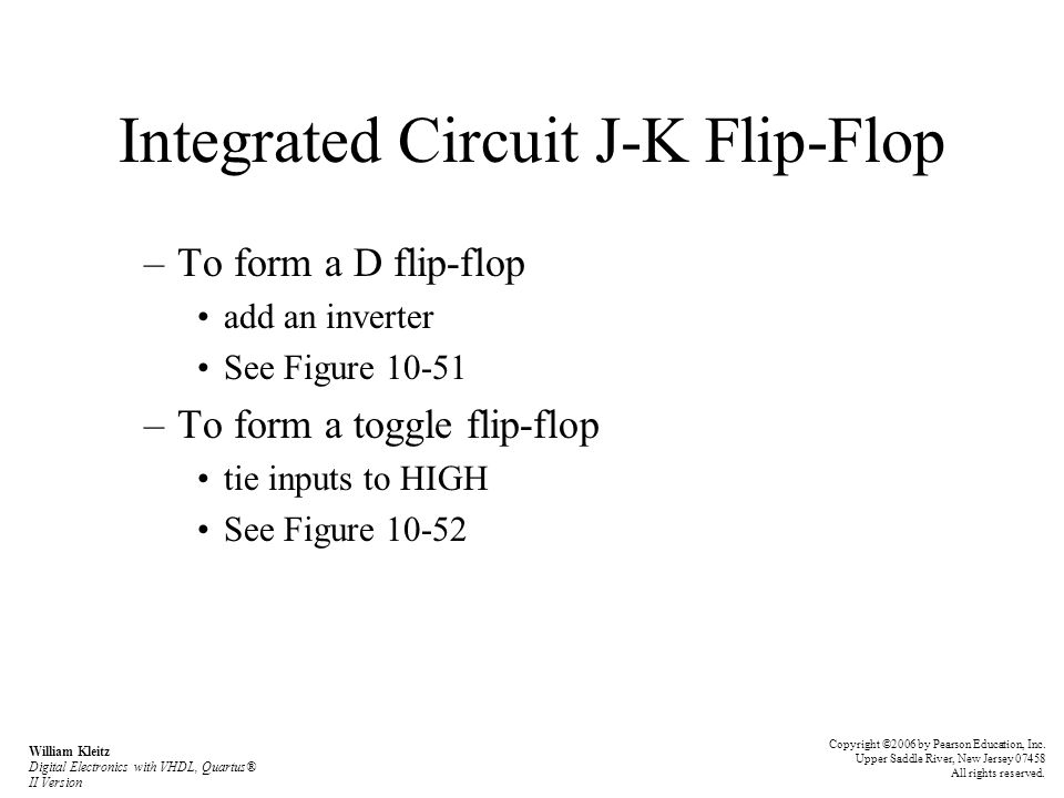 Integrated Circuit J-K Flip-Flop –To form a D flip-flop add an inverter See Figure 10-51 –To form a toggle flip-flop tie inputs to HIGH See Figure 10-