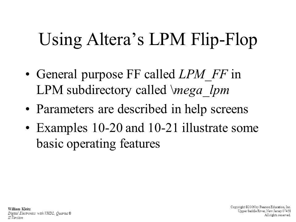 Using Altera's LPM Flip-Flop General purpose FF called LPM_FF in LPM subdirectory called \mega_lpm Parameters are described in help screens Examples and illustrate some basic operating features Copyright ©2006 by Pearson Education, Inc.