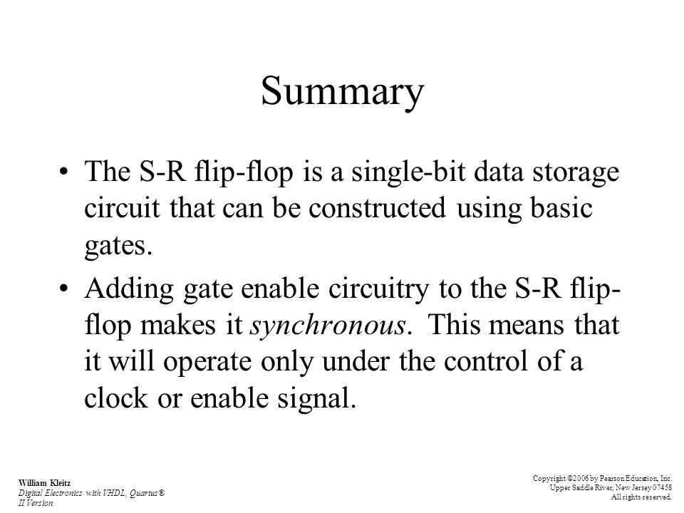 Summary The S-R flip-flop is a single-bit data storage circuit that can be constructed using basic gates. Adding gate enable circuitry to the S-R flip