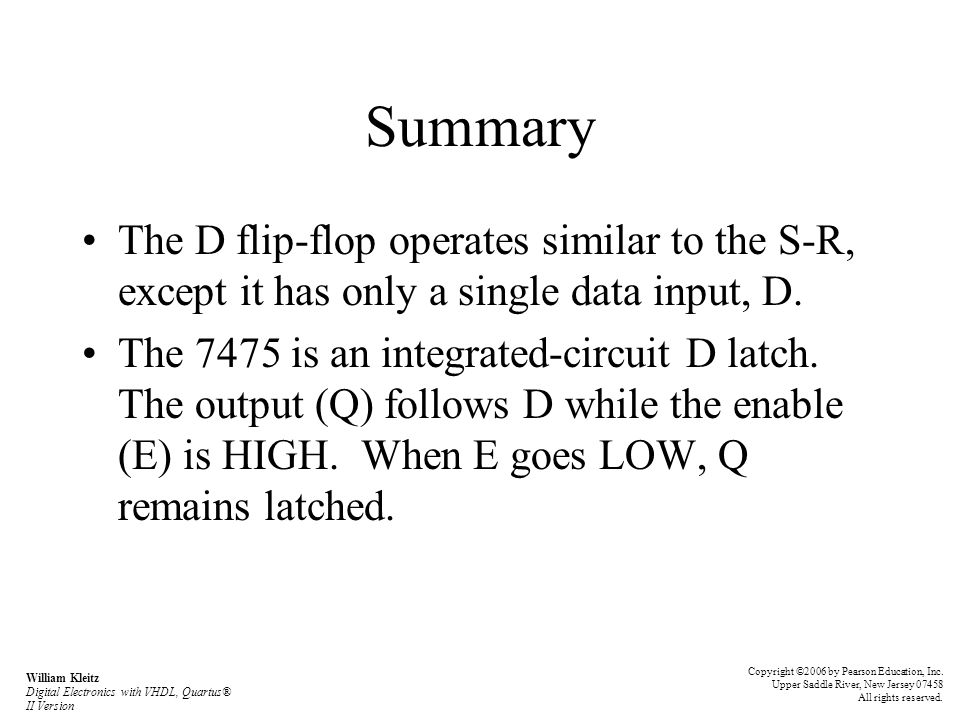 Summary The D flip-flop operates similar to the S-R, except it has only a single data input, D.