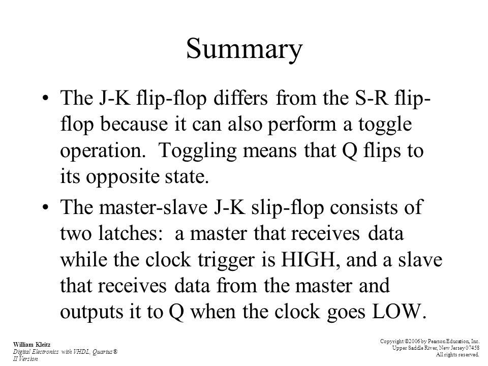 Summary The J-K flip-flop differs from the S-R flip- flop because it can also perform a toggle operation. Toggling means that Q flips to its opposite