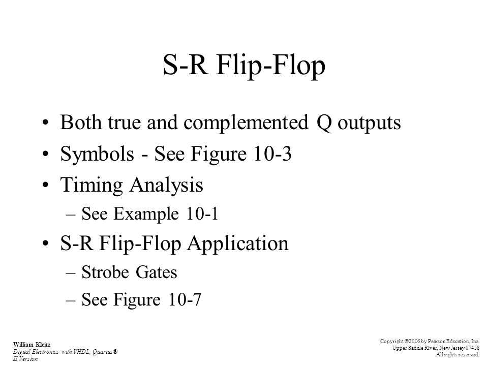 S-R Flip-Flop Both true and complemented Q outputs Symbols - See Figure 10-3 Timing Analysis –See Example 10-1 S-R Flip-Flop Application –Strobe Gates