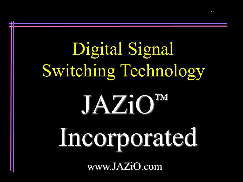 1 JAZiO ™ Incorporated Incorporatedwww.JAZiO.com Digital Signal Switching Technology