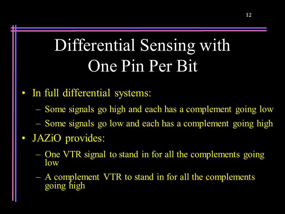12 Differential Sensing with One Pin Per Bit In full differential systems: –Some signals go high and each has a complement going low –Some signals go low and each has a complement going high JAZiO provides: –One VTR signal to stand in for all the complements going low –A complement VTR to stand in for all the complements going high