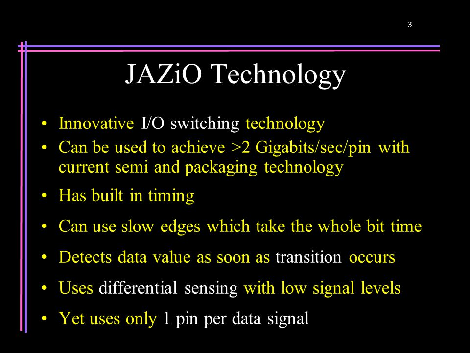 3 JAZiO Technology Innovative I/O switching technology Can be used to achieve >2 Gigabits/sec/pin with current semi and packaging technology Has built