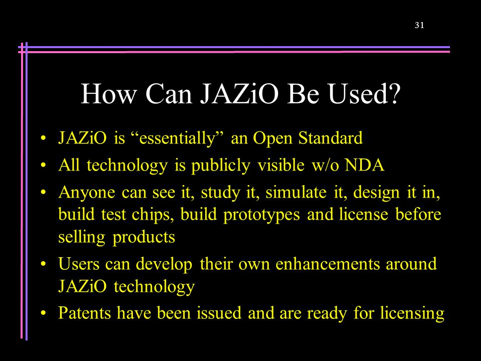 "31 How Can JAZiO Be Used? JAZiO is ""essentially"" an Open Standard All technology is publicly visible w/o NDA Anyone can see it, study it, simulate it,"