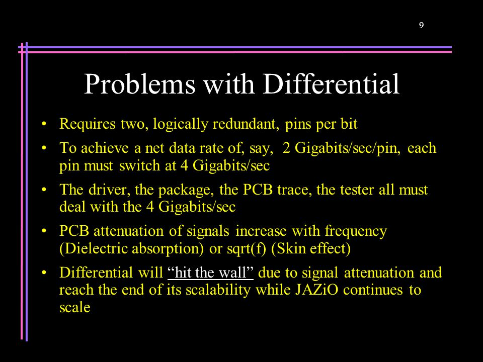 9 Problems with Differential Requires two, logically redundant, pins per bit To achieve a net data rate of, say, 2 Gigabits/sec/pin, each pin must swi