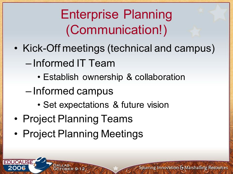 Enterprise Planning (Communication!) Kick-Off meetings (technical and campus) –Informed IT Team Establish ownership & collaboration –Informed campus Set expectations & future vision Project Planning Teams Project Planning Meetings