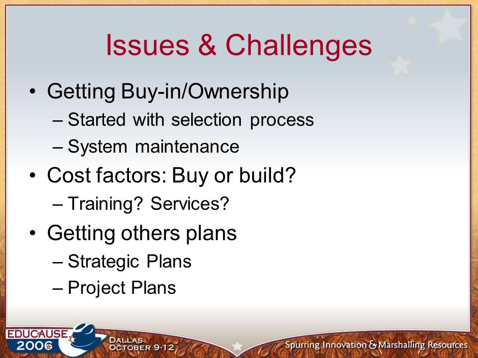 Issues & Challenges Getting Buy-in/Ownership –Started with selection process –System maintenance Cost factors: Buy or build.