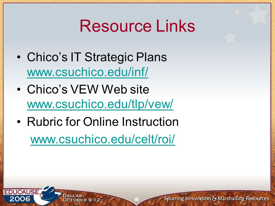 Resource Links Chico's IT Strategic Plans www.csuchico.edu/inf/ www.csuchico.edu/inf/ Chico's VEW Web site www.csuchico.edu/tlp/vew/ www.csuchico.edu/tlp/vew/ Rubric for Online Instruction www.csuchico.edu/celt/roi/