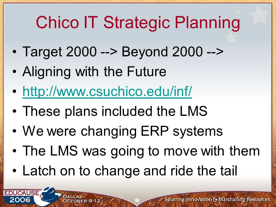 Chico IT Strategic Planning Target 2000 --> Beyond 2000 --> Aligning with the Future http://www.csuchico.edu/inf/ These plans included the LMS We were changing ERP systems The LMS was going to move with them Latch on to change and ride the tail