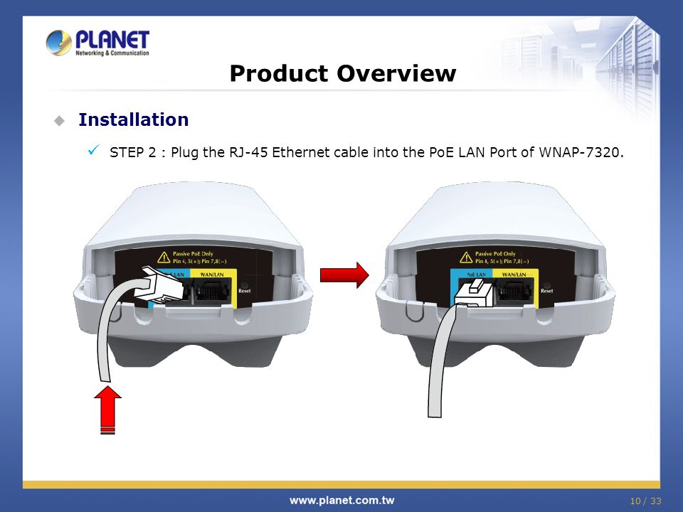 Product Overview  Installation STEP 2 : Plug the RJ-45 Ethernet cable into the PoE LAN Port of WNAP-7320. 10 / 33