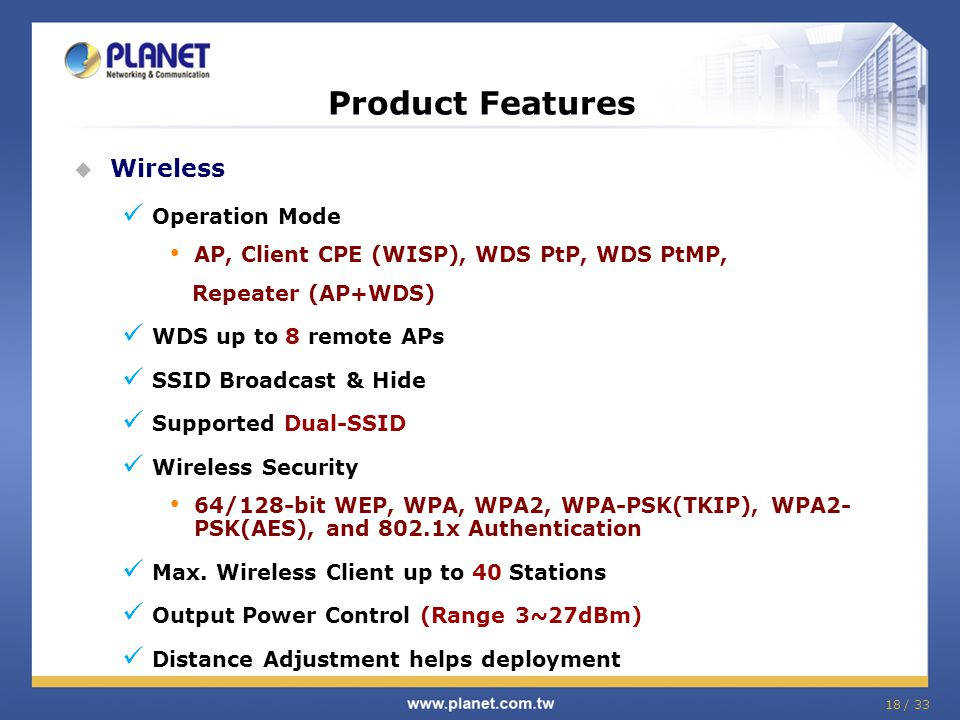 18 / 33 Product Features  Wireless Operation Mode AP, Client CPE (WISP), WDS PtP, WDS PtMP, Repeater (AP+WDS) WDS up to 8 remote APs SSID Broadcast &