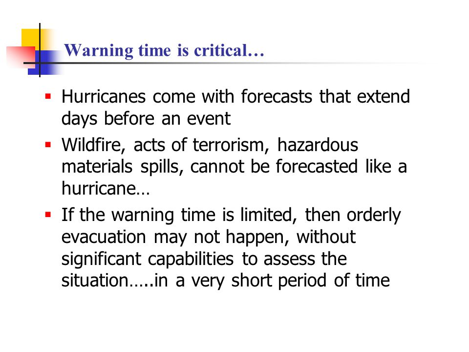 Warning time is critical…  Hurricanes come with forecasts that extend days before an event  Wildfire, acts of terrorism, hazardous materials spills,