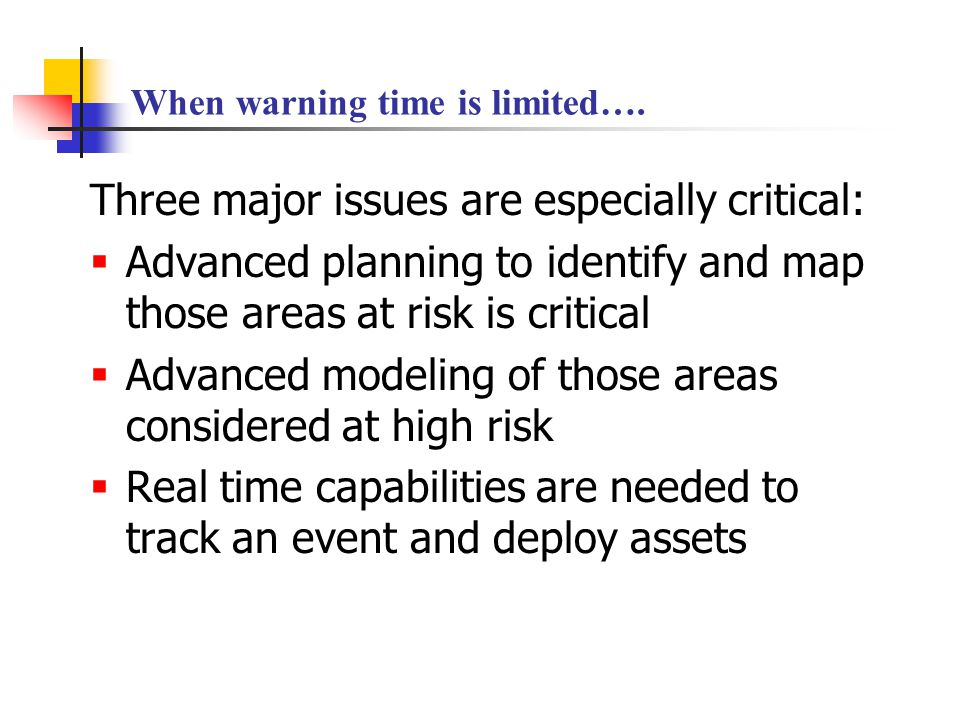 When warning time is limited…. Three major issues are especially critical:  Advanced planning to identify and map those areas at risk is critical  A