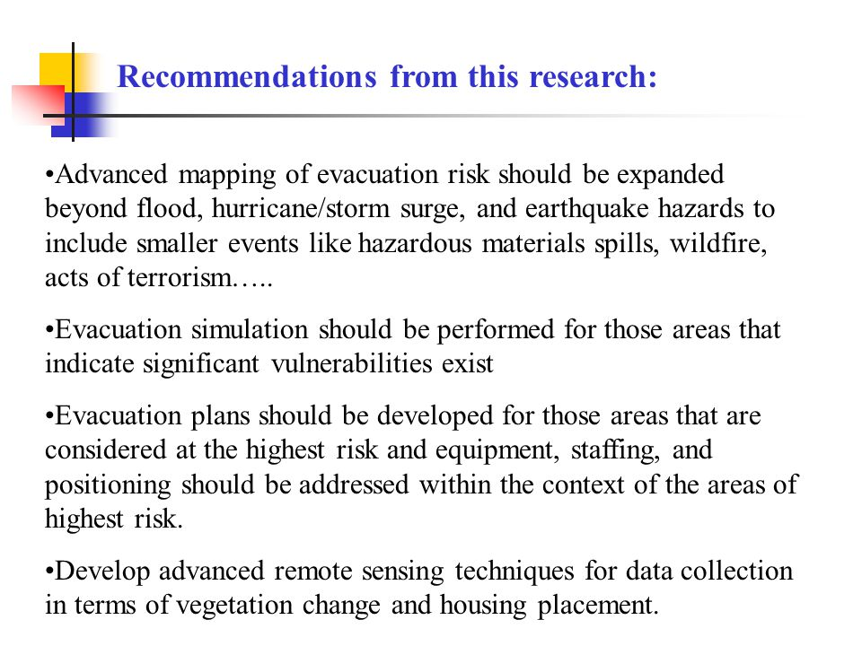 Recommendations from this research: Advanced mapping of evacuation risk should be expanded beyond flood, hurricane/storm surge, and earthquake hazards to include smaller events like hazardous materials spills, wildfire, acts of terrorism…..