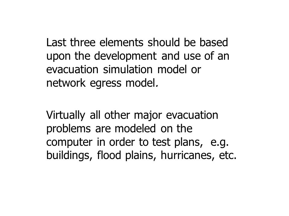 Last three elements should be based upon the development and use of an evacuation simulation model or network egress model. Virtually all other major