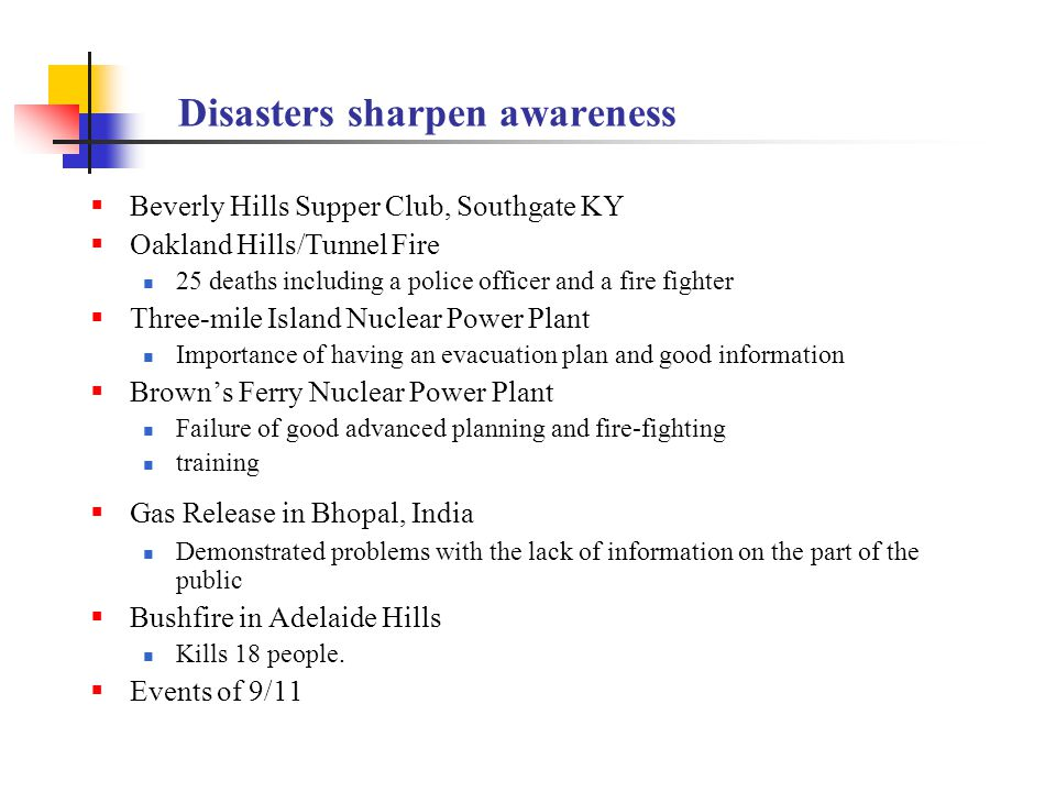 Disasters sharpen awareness  Beverly Hills Supper Club, Southgate KY  Oakland Hills/Tunnel Fire 25 deaths including a police officer and a fire fighter  Three-mile Island Nuclear Power Plant Importance of having an evacuation plan and good information  Brown's Ferry Nuclear Power Plant Failure of good advanced planning and fire-fighting training  Gas Release in Bhopal, India Demonstrated problems with the lack of information on the part of the public  Bushfire in Adelaide Hills Kills 18 people.