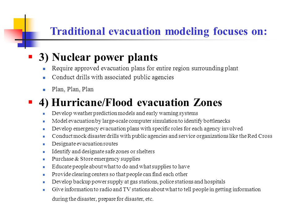  3) Nuclear power plants Require approved evacuation plans for entire region surrounding plant Conduct drills with associated public agencies Plan, Plan, Plan  4) Hurricane/Flood evacuation Zones Develop weather prediction models and early warning systems Model evacuation by large-scale computer simulation to identify bottlenecks Develop emergency evacuation plans with specific roles for each agency involved Conduct mock disaster drills with public agencies and service organizations like the Red Cross Designate evacuation routes Identify and designate safe zones or shelters Purchase & Store emergency supplies Educate people about what to do and what supplies to have Provide clearing centers so that people can find each other Develop backup power supply at gas stations, police stations and hospitals Give information to radio and TV stations about what to tell people in getting information during the disaster, prepare for disaster, etc.