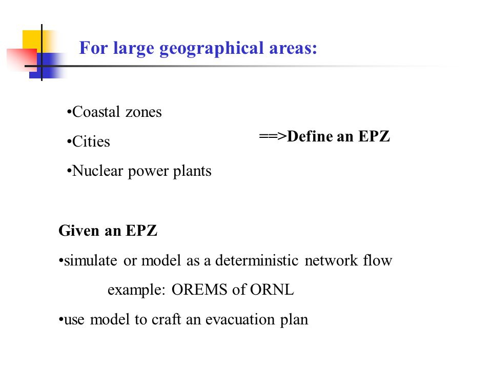 Coastal zones Cities Nuclear power plants For large geographical areas: ==>Define an EPZ Given an EPZ simulate or model as a deterministic network flo