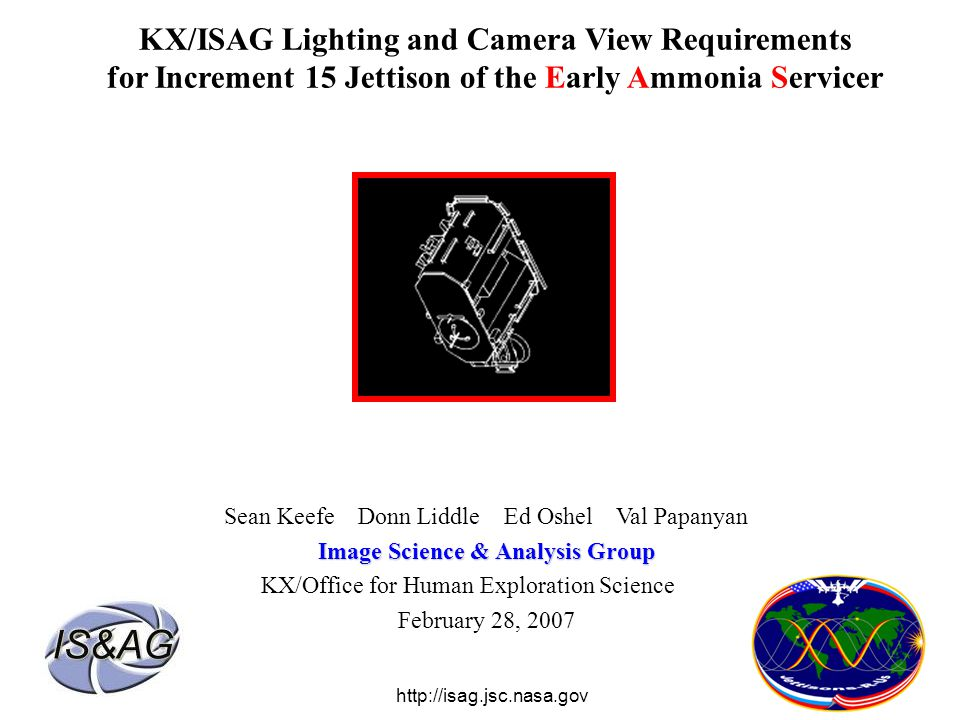 KX/ISAG Lighting and Camera View Requirements for Increment 15 Jettison of the Early Ammonia Servicer Sean Keefe Donn Liddle Ed Oshel Val Papanyan Image Science & Analysis Group KX/Office for Human Exploration Science February 28, 2007 http://isag.jsc.nasa.gov