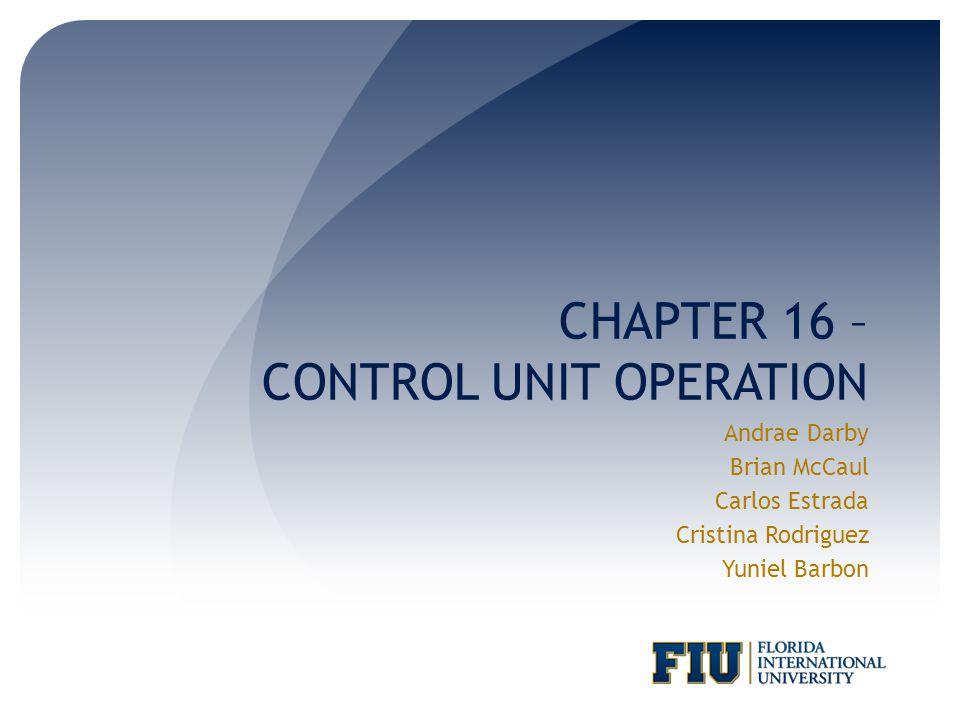 CHAPTER 16 – CONTROL UNIT OPERATION Andrae Darby Brian McCaul Carlos Estrada Cristina Rodriguez Yuniel Barbon