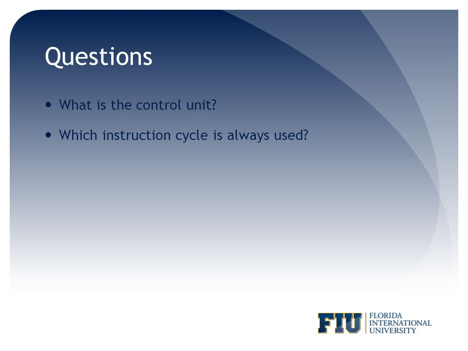 Questions What is the control unit? Which instruction cycle is always used?